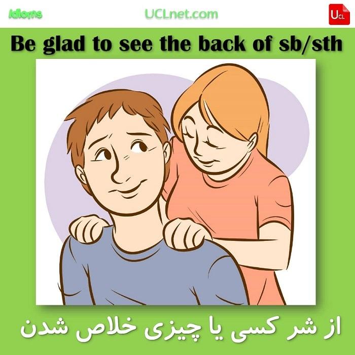 از شر کسی یا چیزی خلاص شدن – Be glad to see the back of sb/sth – اصطلاحات زبان انگلیسی – English Idioms
