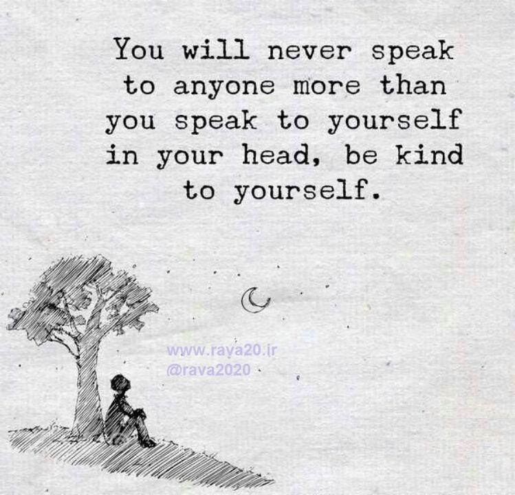 صحبتهای شما با خودتان، بیشتر از صحبتهای شما با هر شخص دیگری است؛ با خودتان مهربان باشید.