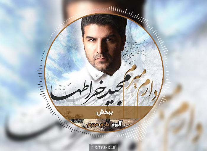 متن آهنگ ببخش از مجید خراطها