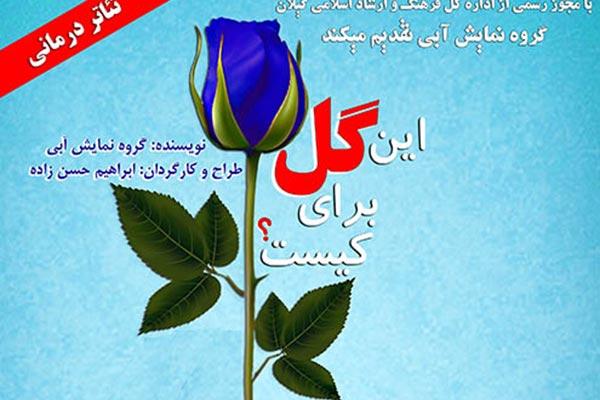 نمایش «این گل برای کیست؟» بر صحنه تئاتر رشت